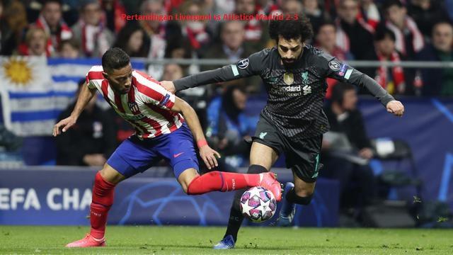 Pertandingan Liverpool vs Atletico Madrid 2-3